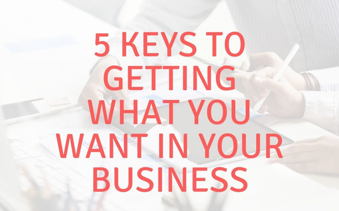 5 Keys to Getting What You Want in Your Business